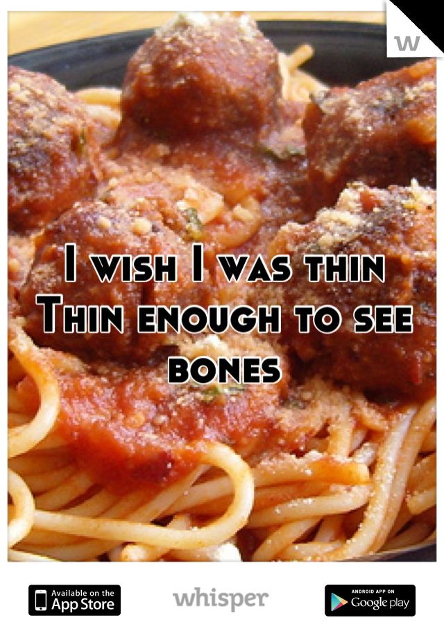 I wish I was thin Thin enough to see bones