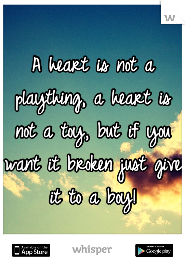 A heart is not a plaything, a heart is not a toy, but if you want it broken just give it to a boy!