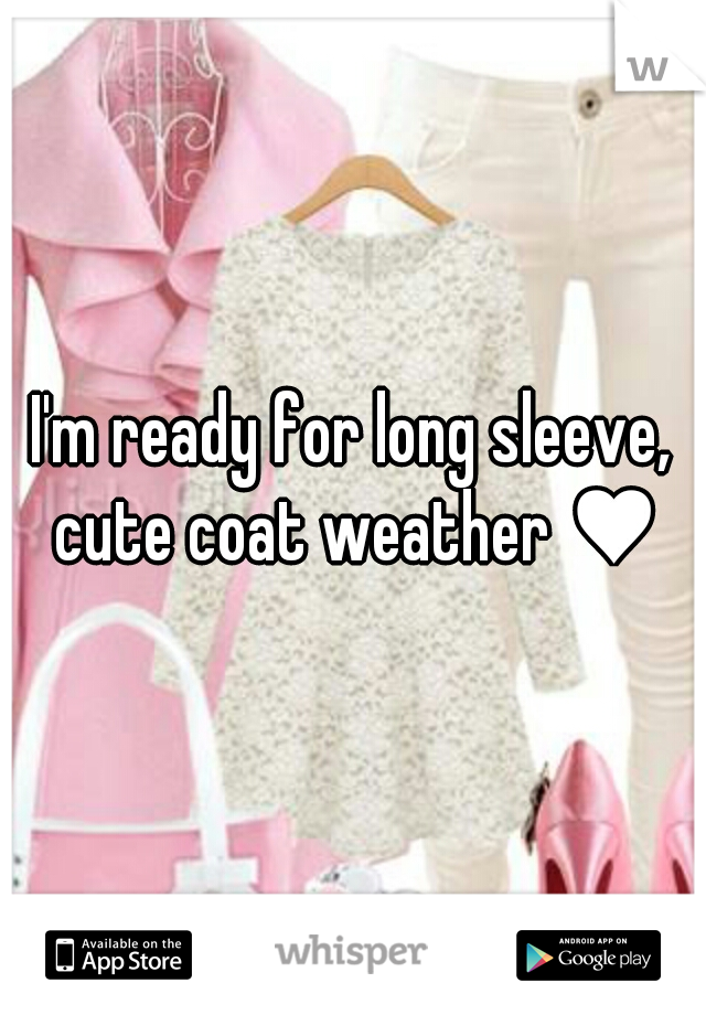 I'm ready for long sleeve, cute coat weather ♥