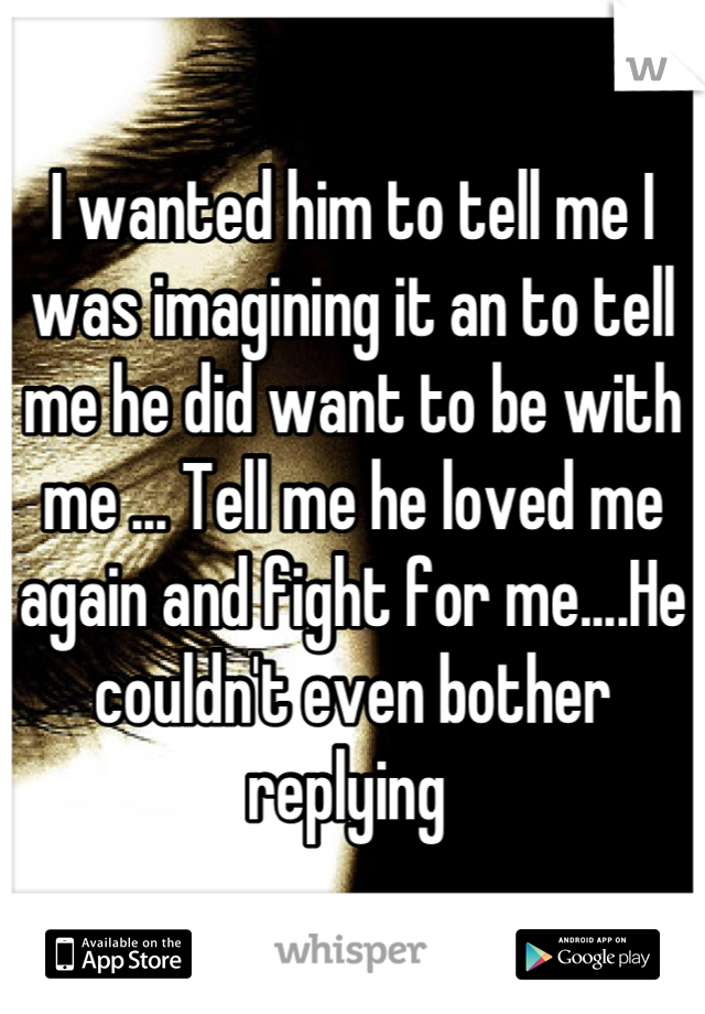I wanted him to tell me I was imagining it an to tell me he did want to be with me ... Tell me he loved me again and fight for me....He couldn't even bother replying