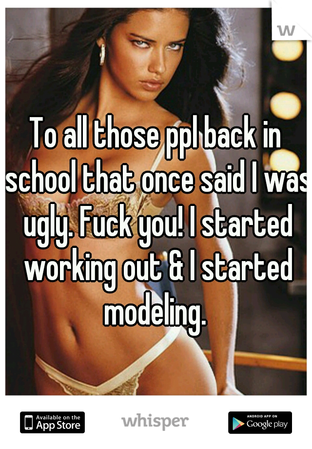 To all those ppl back in school that once said I was ugly. Fuck you! I started working out & I started modeling.