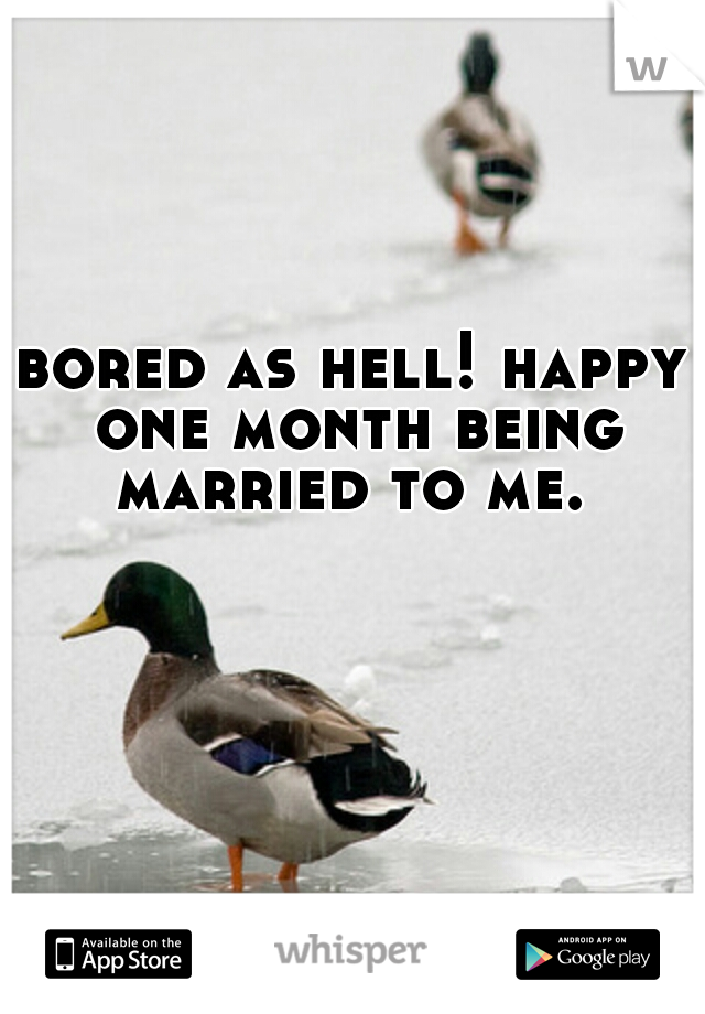 bored as hell! happy one month being married to me.