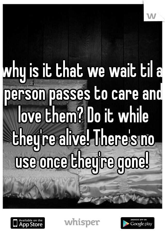 why is it that we wait til a person passes to care and love them? Do it while they're alive! There's no use once they're gone!