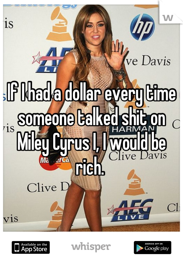 If I had a dollar every time someone talked shit on Miley Cyrus I, I would be rich.