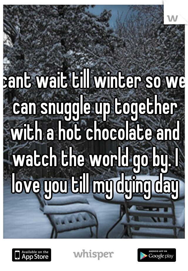 cant wait till winter so we can snuggle up together with a hot chocolate and watch the world go by. I love you till my dying day