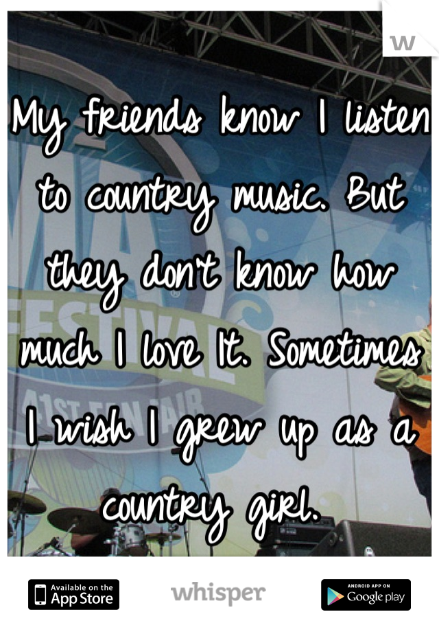 My friends know I listen to country music. But they don't know how much I love It. Sometimes I wish I grew up as a country girl.