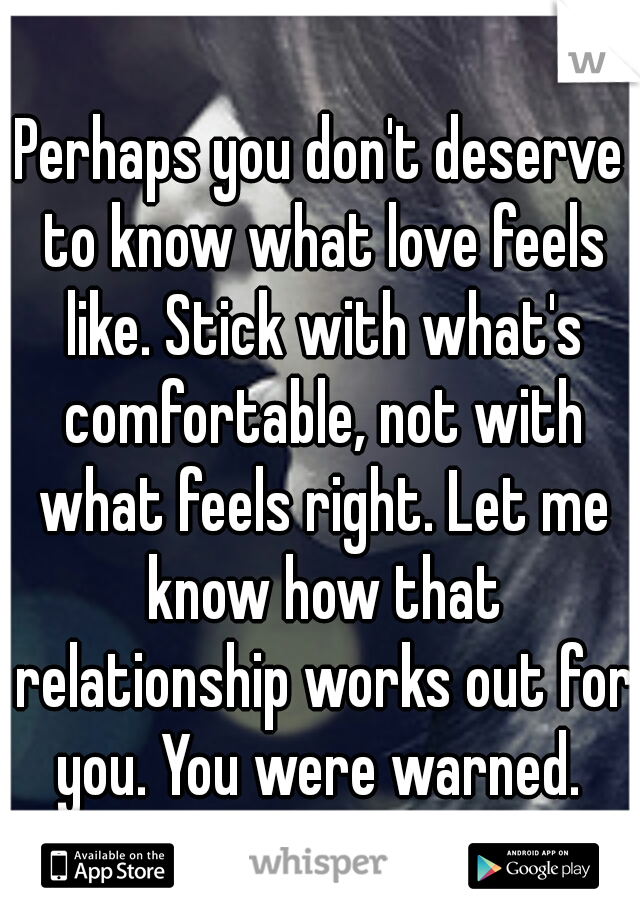 Perhaps you don't deserve to know what love feels like. Stick with what's comfortable, not with what feels right. Let me know how that relationship works out for you. You were warned.