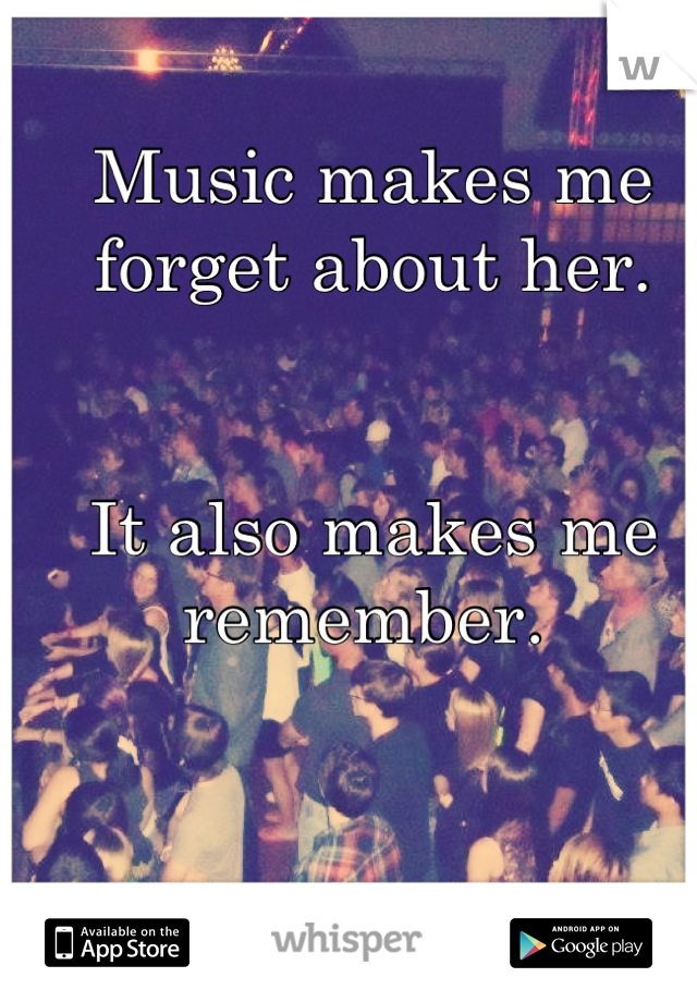 Music makes me forget about her.    It also makes me remember.