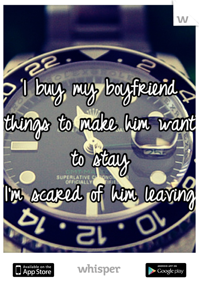 I buy my boyfriend things to make him want to stay I'm scared of him leaving
