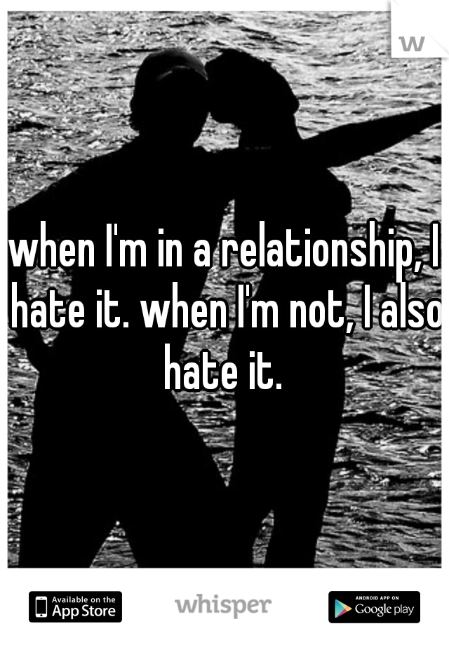 when I'm in a relationship, I hate it. when I'm not, I also hate it.