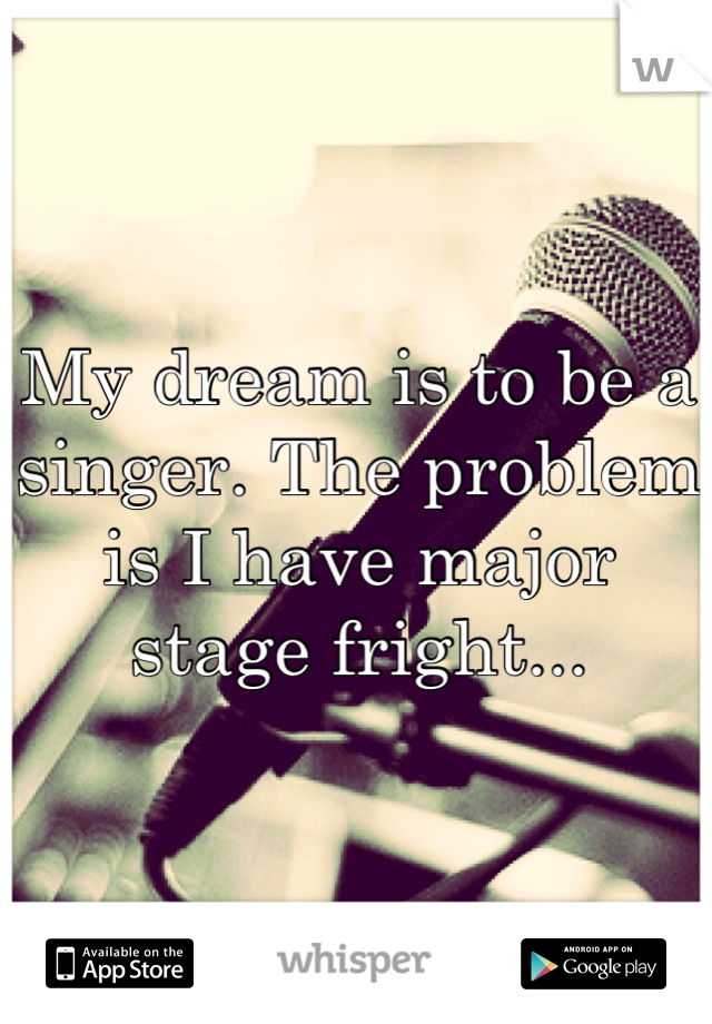 My dream is to be a singer. The problem is I have major stage fright...