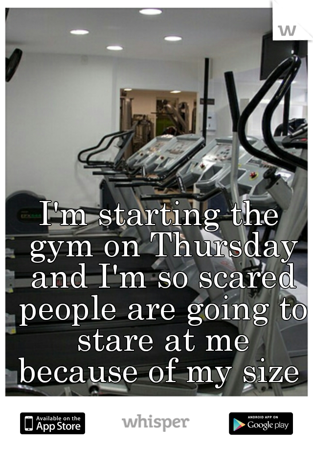 I'm starting the gym on Thursday and I'm so scared people are going to stare at me because of my size