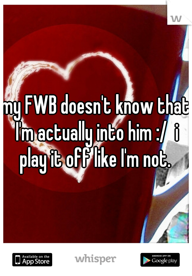my FWB doesn't know that I'm actually into him :/  i play it off like I'm not.