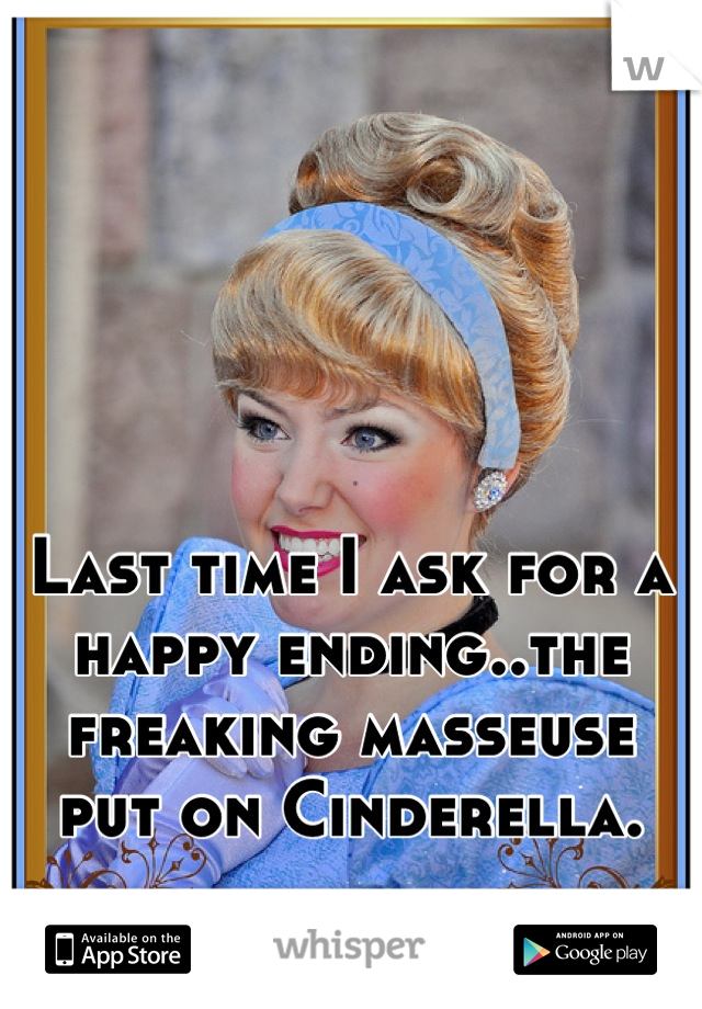Last time I ask for a happy ending..the freaking masseuse put on Cinderella.