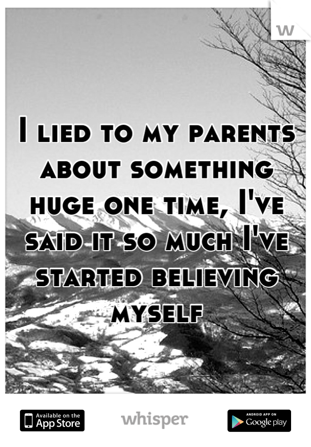 I lied to my parents about something huge one time, I've said it so much I've started believing myself