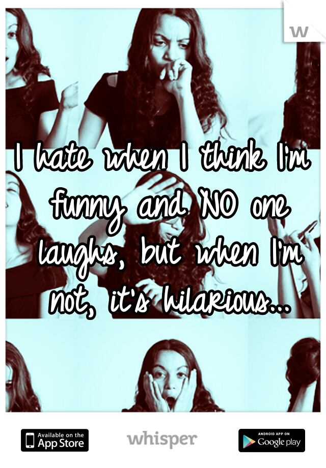 I hate when I think I'm funny and NO one laughs, but when I'm not, it's hilarious...