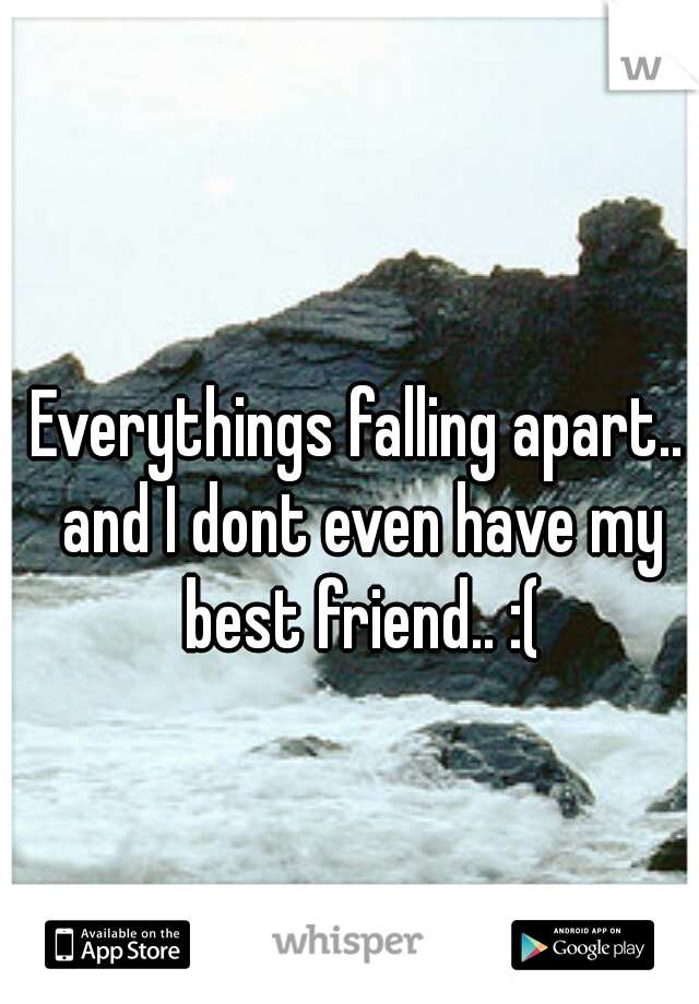 Everythings falling apart.. and I dont even have my best friend.. :(
