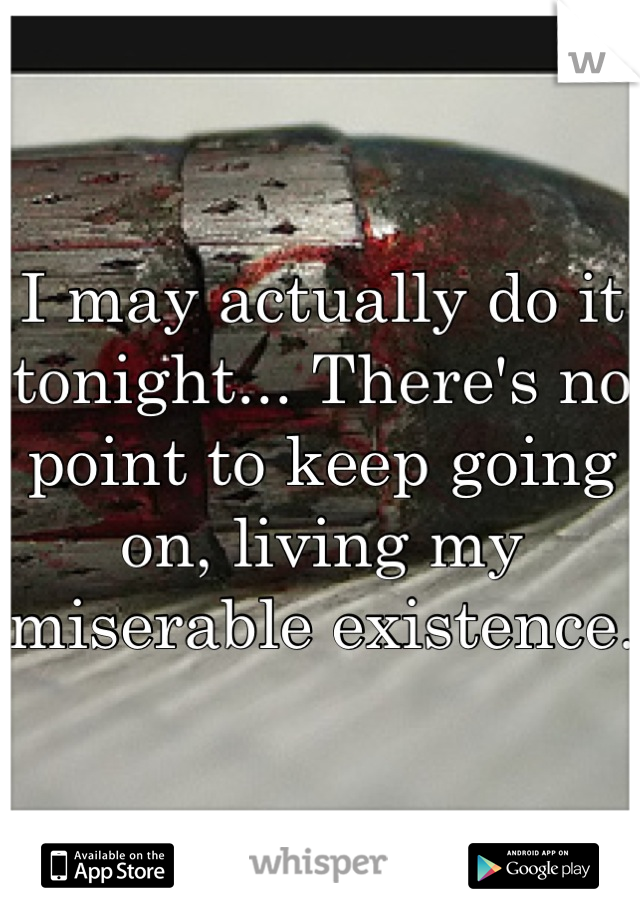 I may actually do it tonight... There's no point to keep going on, living my miserable existence.