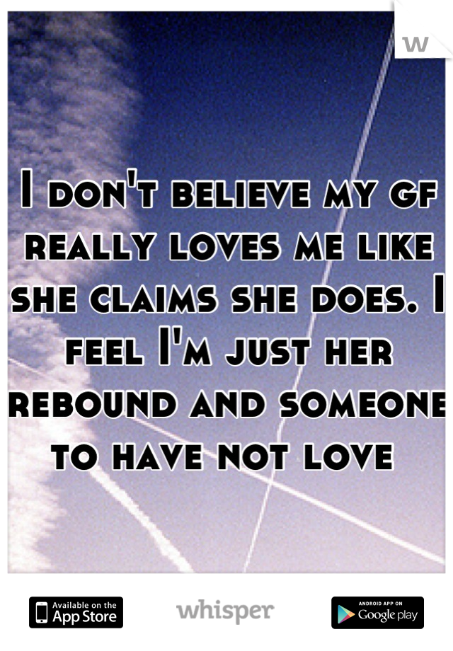 I don't believe my gf really loves me like she claims she does. I feel I'm just her rebound and someone to have not love