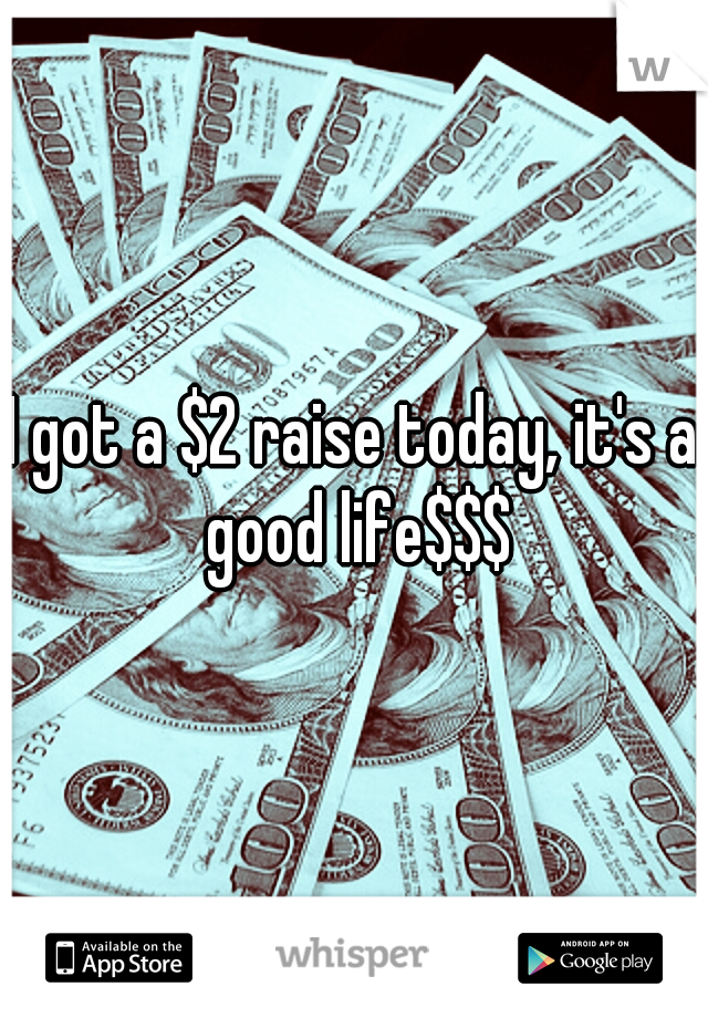 I got a $2 raise today, it's a good life$$$