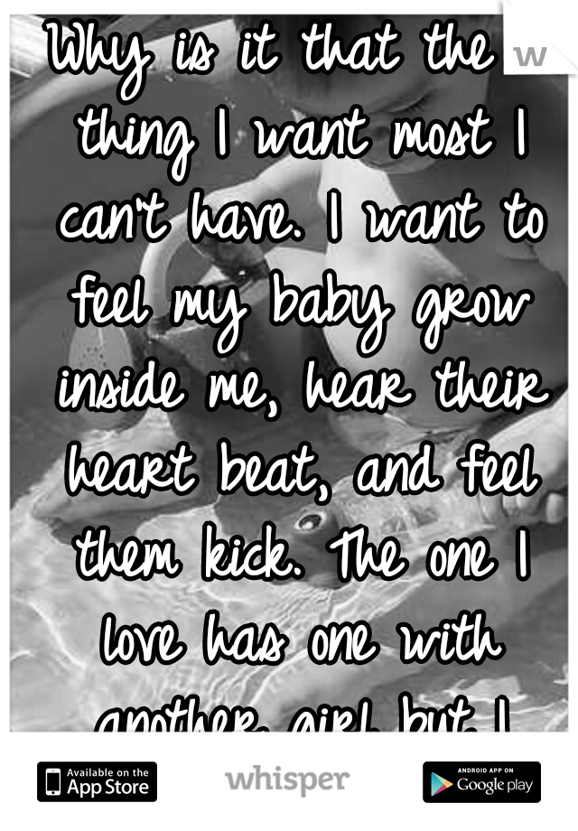 Why is it that the 1 thing I want most I can't have. I want to feel my baby grow inside me, hear their heart beat, and feel them kick. The one I love has one with another girl but I want my own too.