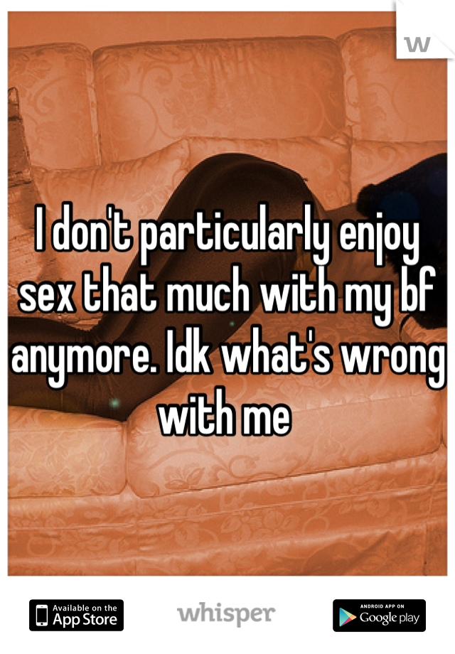 I don't particularly enjoy sex that much with my bf anymore. Idk what's wrong with me