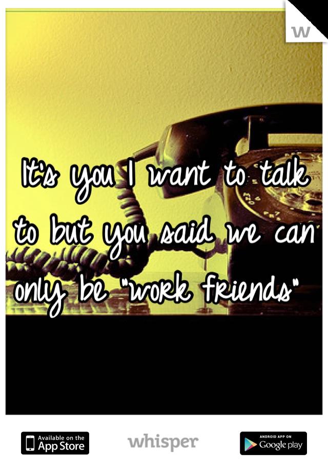 "It's you I want to talk to but you said we can only be ""work friends"""