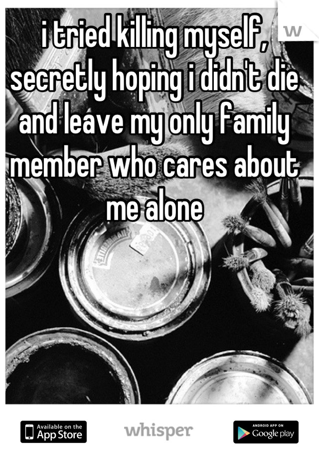 i tried killing myself, secretly hoping i didn't die and leave my only family member who cares about me alone