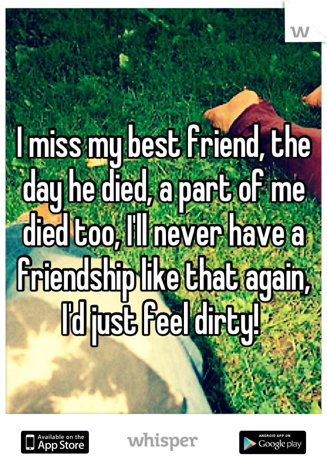 I miss my best friend, the day he died, a part of me died too, I'll never have a friendship like that again, I'd just feel dirty!