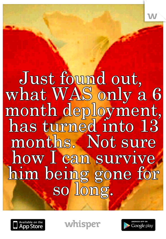 Just found out, what WAS only a 6 month deployment, has turned into 13 months.  Not sure how I can survive him being gone for so long.
