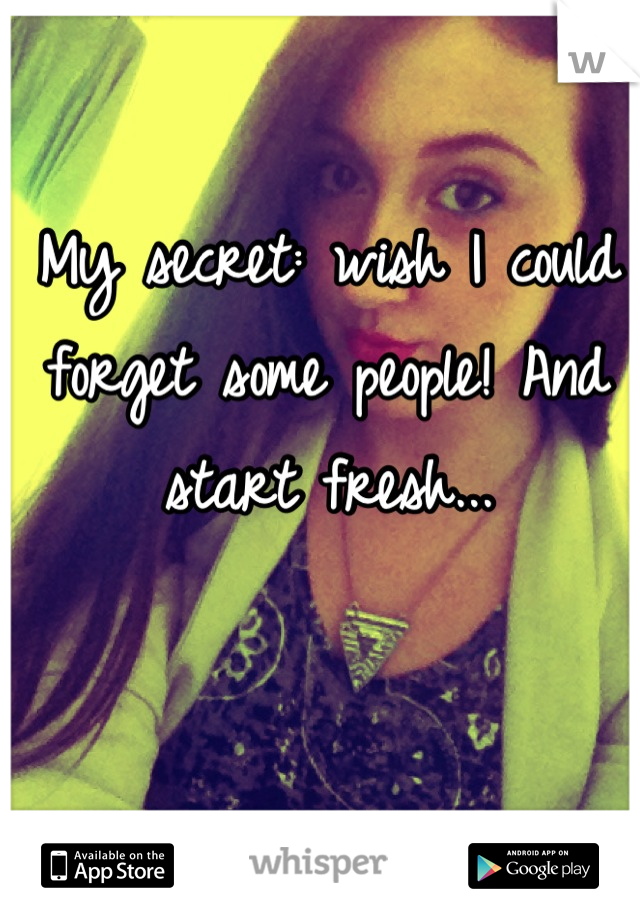 My secret: wish I could forget some people! And start fresh...
