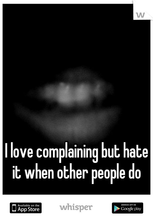 I love complaining but hate it when other people do