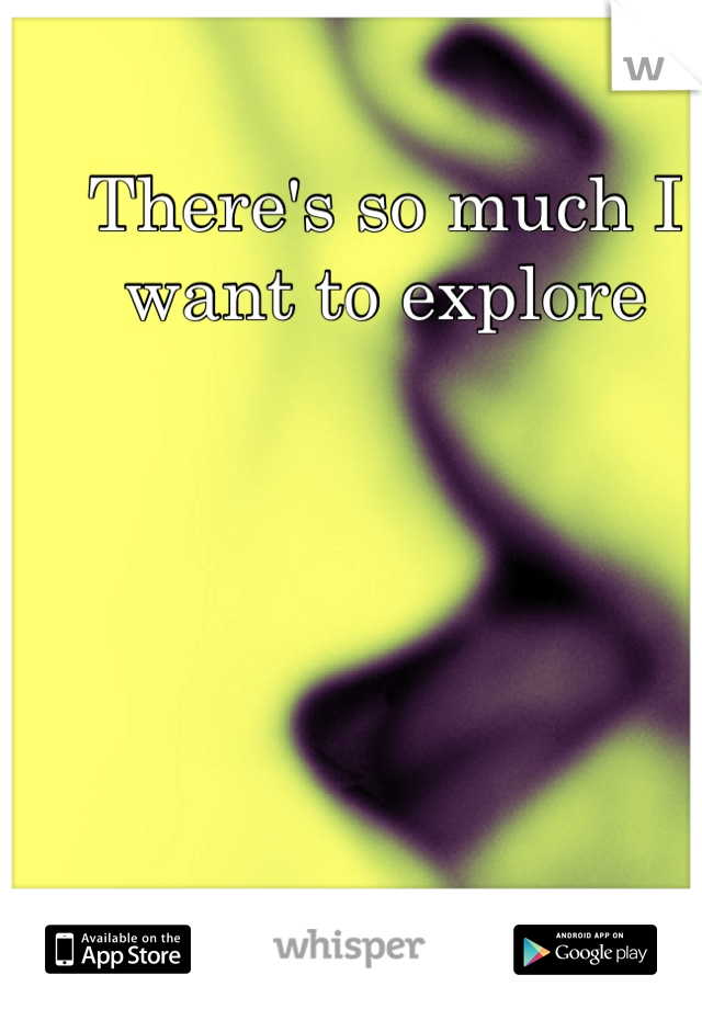 There's so much I want to explore