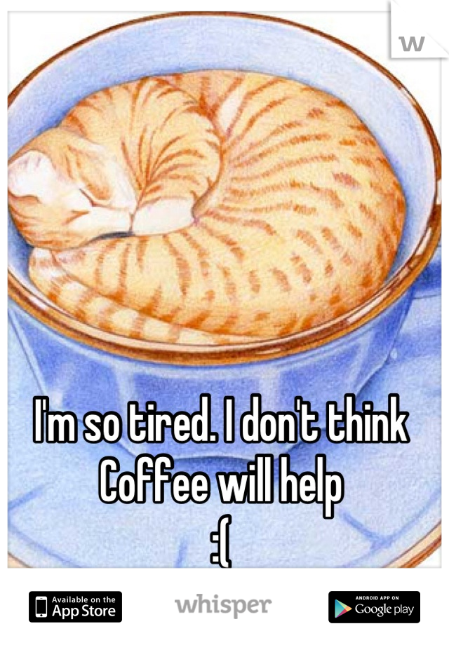 I'm so tired. I don't think Coffee will help  :(