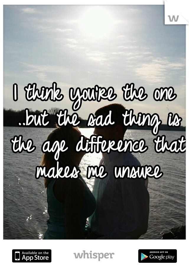 I think you're the one ..but the sad thing is the age difference that makes me unsure