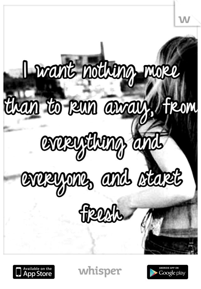 I want nothing more than to run away, from everything and everyone, and start fresh