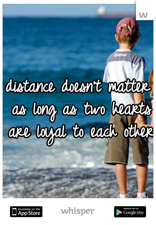 distance doesn't matter as long as two hearts are loyal to each other