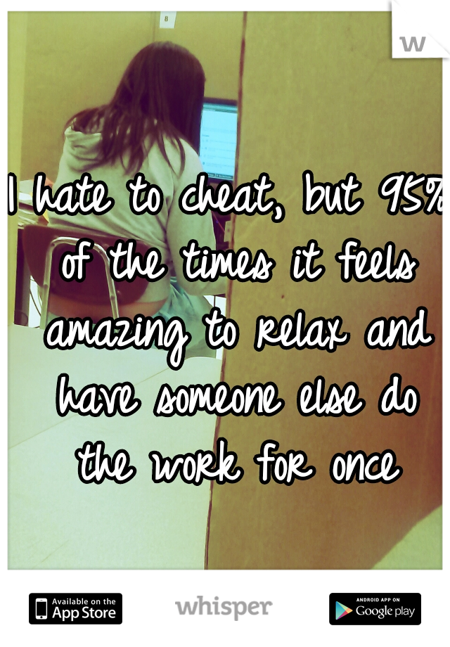 I hate to cheat, but 95% of the times it feels amazing to relax and have someone else do the work for once