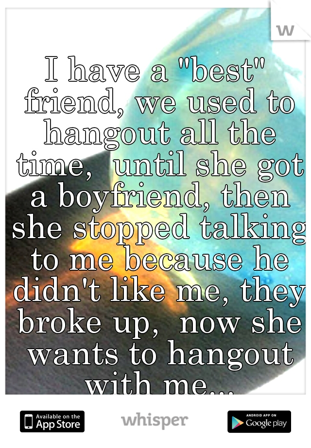 """I have a """"best"""" friend, we used to hangout all the time,  until she got a boyfriend, then she stopped talking to me because he didn't like me, they broke up,  now she wants to hangout with me..."""