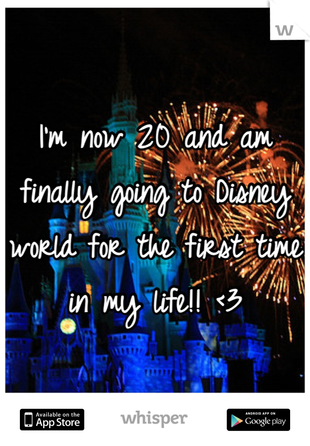 I'm now 20 and am finally going to Disney world for the first time in my life!! <3