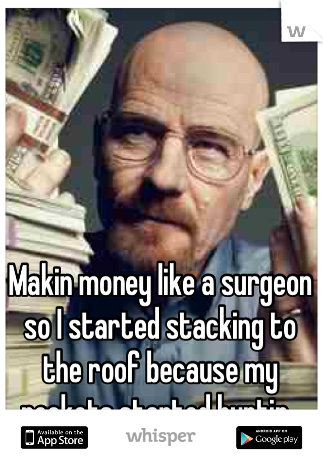 Makin money like a surgeon so I started stacking to the roof because my pockets started hurtin.