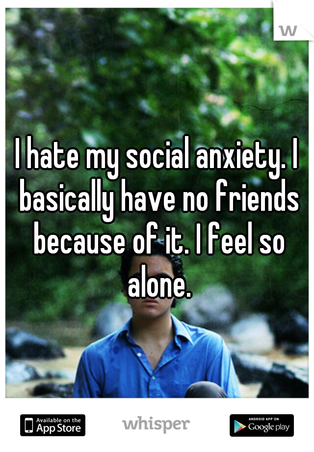 I hate my social anxiety. I basically have no friends because of it. I feel so alone.