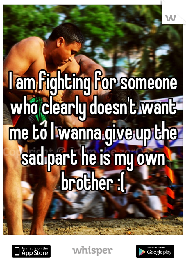I am fighting for someone who clearly doesn't want me to I wanna give up the sad part he is my own brother :(