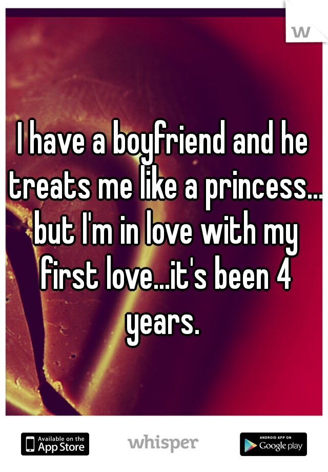 I have a boyfriend and he treats me like a princess... but I'm in love with my first love...it's been 4 years.
