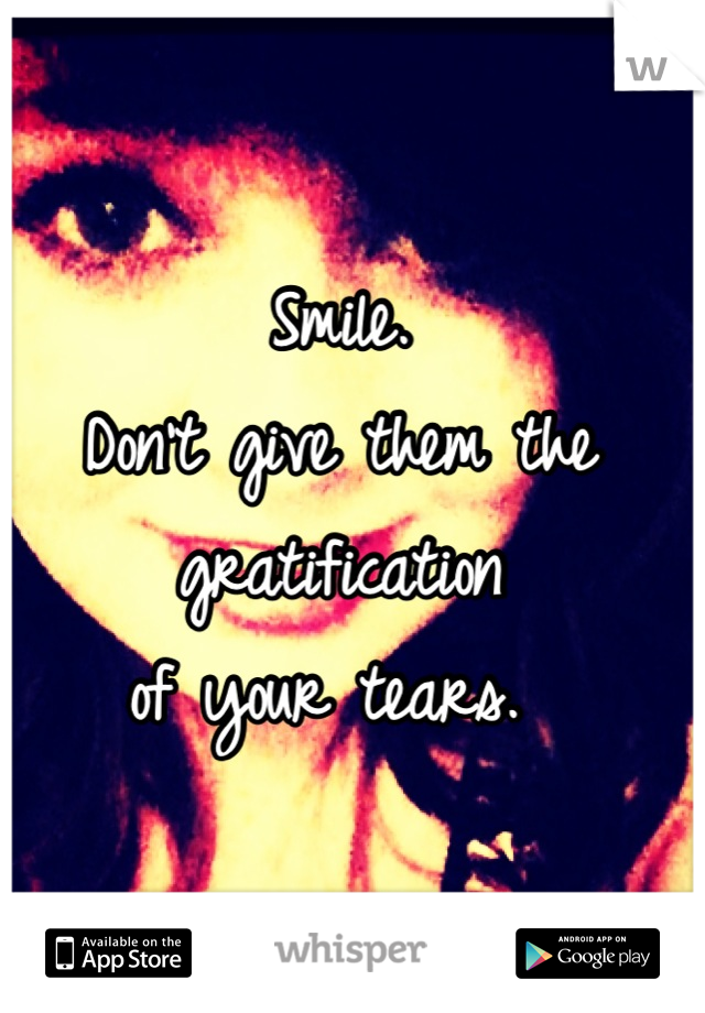 Smile.  Don't give them the gratification  of your tears.
