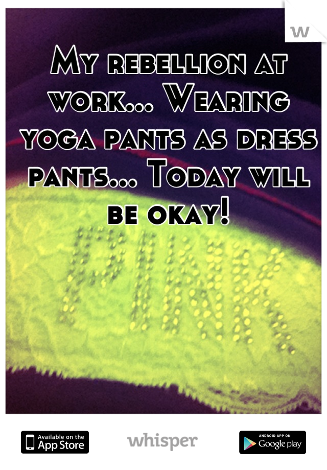 My rebellion at work... Wearing yoga pants as dress pants... Today will be okay!