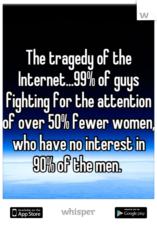 The tragedy of the Internet...99% of guys fighting for the attention of over 50% fewer women, who have no interest in 90% of the men.