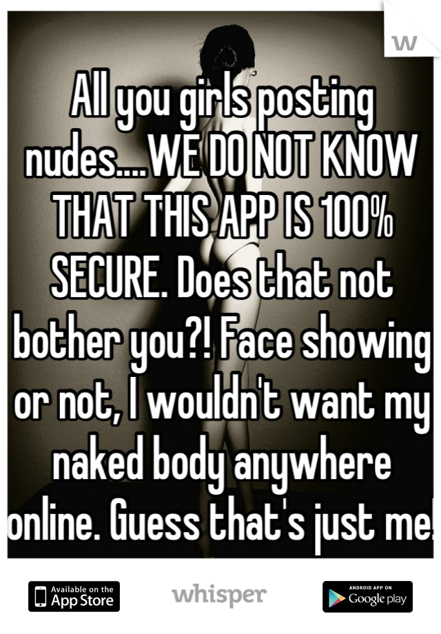 All you girls posting nudes....WE DO NOT KNOW THAT THIS APP IS 100% SECURE. Does that not bother you?! Face showing or not, I wouldn't want my naked body anywhere online. Guess that's just me!