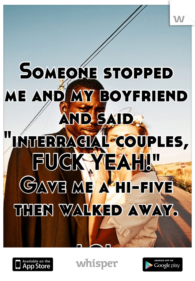 "Someone stopped  me and my boyfriend  and said  ""interracial couples, FUCK YEAH!"" Gave me a hi-five  then walked away.   LOL"