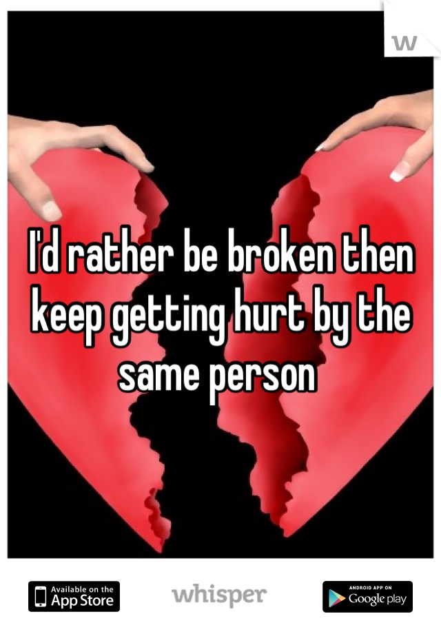 I'd rather be broken then keep getting hurt by the same person